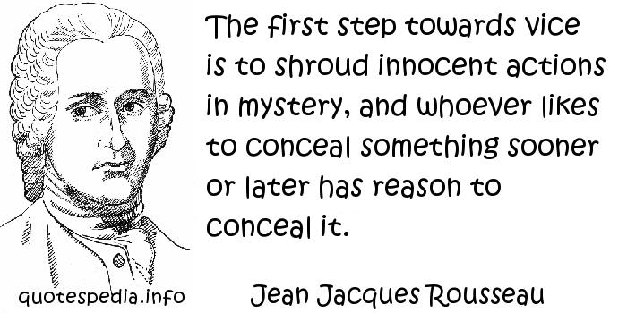 Jean Jacques Rousseau - The first step towards vice is to shroud innocent actions in mystery, and whoever likes to conceal something sooner or later has reason to conceal it.