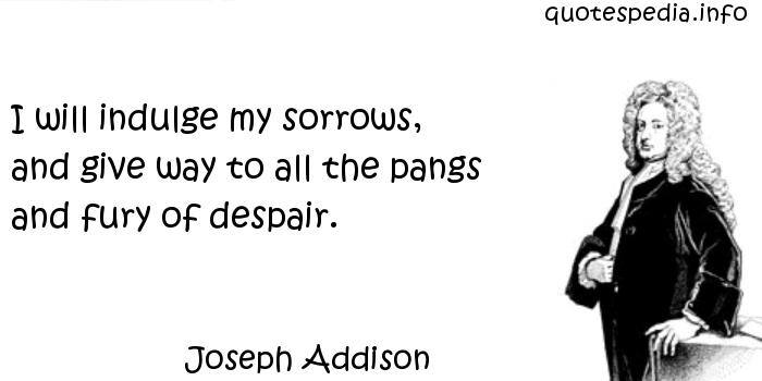 Joseph Addison - I will indulge my sorrows, and give way to all the pangs and fury of despair.