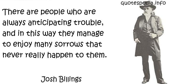 Josh Billings - There are people who are always anticipating trouble, and in this way they manage to enjoy many sorrows that never really happen to them.