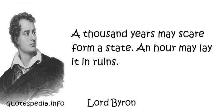 Lord Byron - A thousand years may scare form a state. An hour may lay it in ruins.