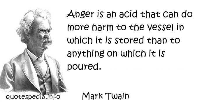 Mark Twain - Anger is an acid that can do more harm to the vessel in which it is stored than to anything on which it is poured.