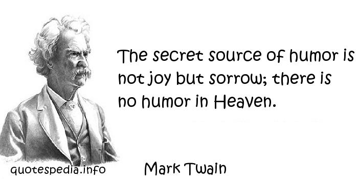 Mark Twain - The secret source of humor is not joy but sorrow; there is no humor in Heaven.