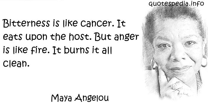 Maya Angelou - Bitterness is like cancer. It eats upon the host. But anger is like fire. It burns it all clean.