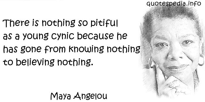 Maya Angelou - There is nothing so pitiful as a young cynic because he has gone from knowing nothing to believing nothing.
