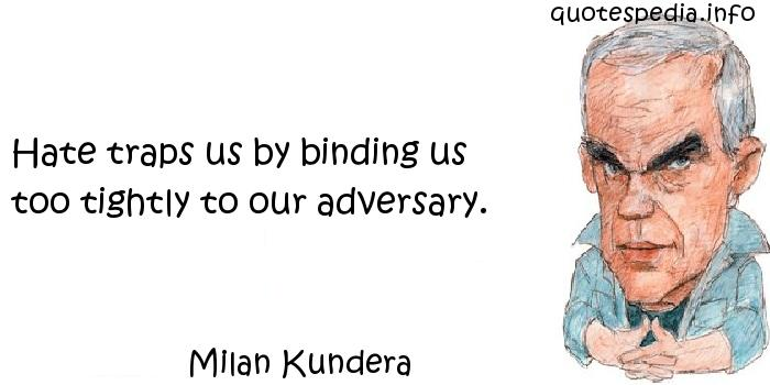 Milan Kundera - Hate traps us by binding us too tightly to our adversary.