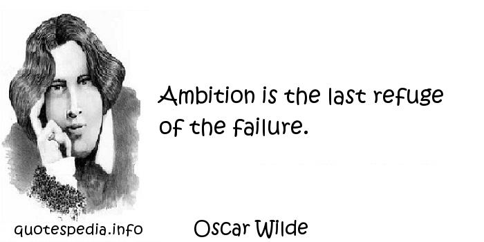 Oscar Wilde - Ambition is the last refuge of the failure.