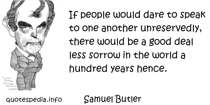 Samuel Butler - If people would dare to speak to one another unreservedly, there would be a good deal less sorrow in the world a hundred years hence.