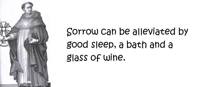 Thomas Aquinas - Sorrow can be alleviated by good sleep, a bath and a glass of wine.