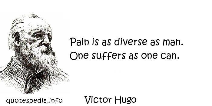 Victor Hugo - Pain is as diverse as man. One suffers as one can.