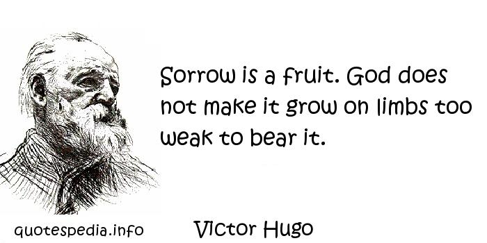 Victor Hugo - Sorrow is a fruit. God does not make it grow on limbs too weak to bear it.