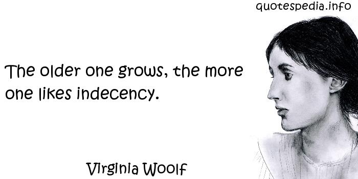 Virginia Woolf - The older one grows, the more one likes indecency.