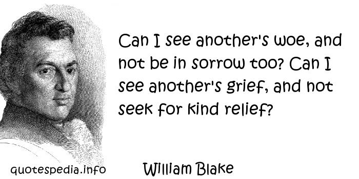 William Blake - Can I see another's woe, and not be in sorrow too? Can I see another's grief, and not seek for kind relief?
