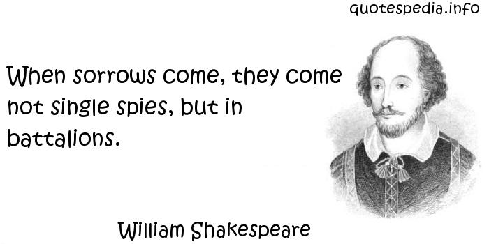 William Shakespeare - When sorrows come, they come not single spies, but in battalions.