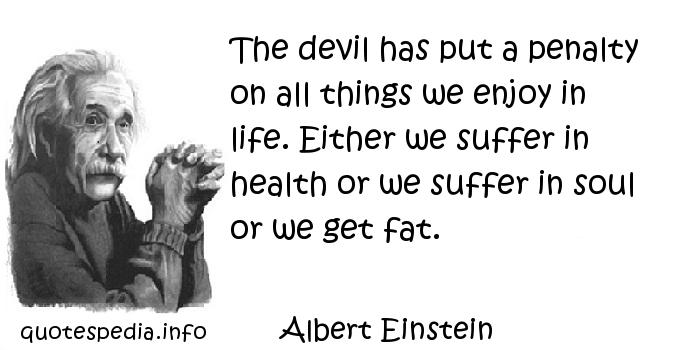 Albert Einstein - The devil has put a penalty on all things we enjoy in life. Either we suffer in health or we suffer in soul or we get fat.