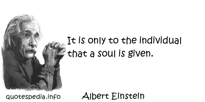 Albert Einstein - It is only to the individual that a soul is given.
