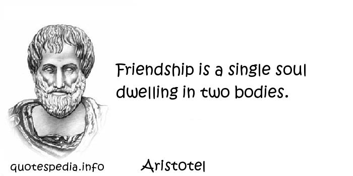 Aristotel - Friendship is a single soul dwelling in two bodies.