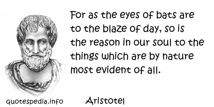 Aristotel - For as the eyes of bats are to the blaze of day, so is the reason in our soul to the things which are by nature most evident of all.