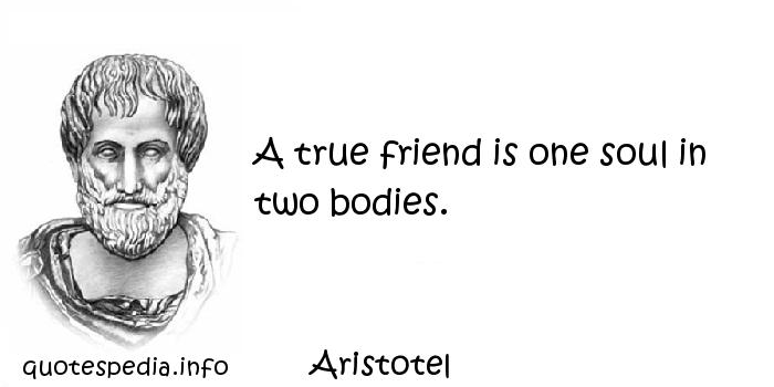 Aristotel - A true friend is one soul in two bodies.
