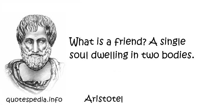 Aristotel - What is a friend? A single soul dwelling in two bodies.