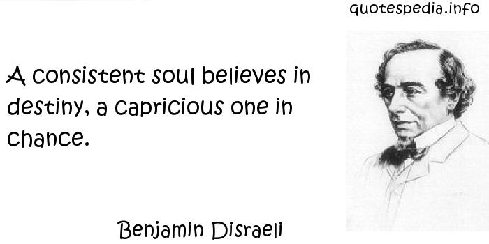 Benjamin Disraeli - A consistent soul believes in destiny, a capricious one in chance.