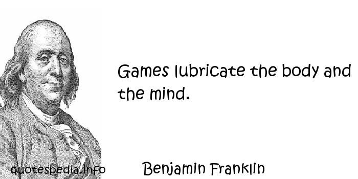 Benjamin Franklin - Games lubricate the body and the mind.