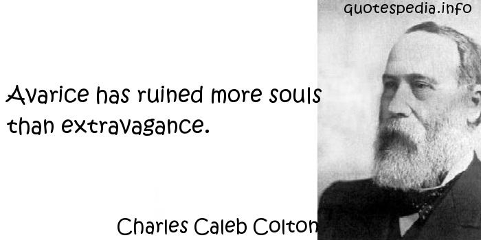 Charles Caleb Colton - Avarice has ruined more souls than extravagance.