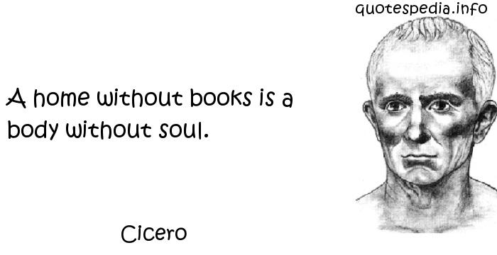 Cicero - A home without books is a body without soul.