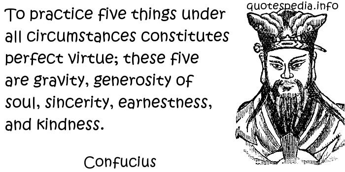 Confucius - To practice five things under all circumstances constitutes perfect virtue; these five are gravity, generosity of soul, sincerity, earnestness, and kindness.