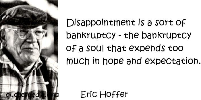 Eric Hoffer - Disappointment is a sort of bankruptcy - the bankruptcy of a soul that expends too much in hope and expectation.