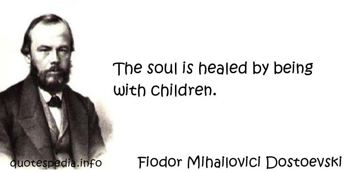 Fiodor Mihailovici Dostoevski - The soul is healed by being with children.