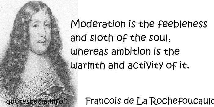 Francois de La Rochefoucauld - Moderation is the feebleness and sloth of the soul, whereas ambition is the warmth and activity of it.