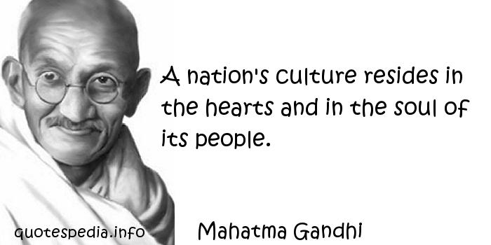 Mahatma Gandhi - A nation's culture resides in the hearts and in the soul of its people.