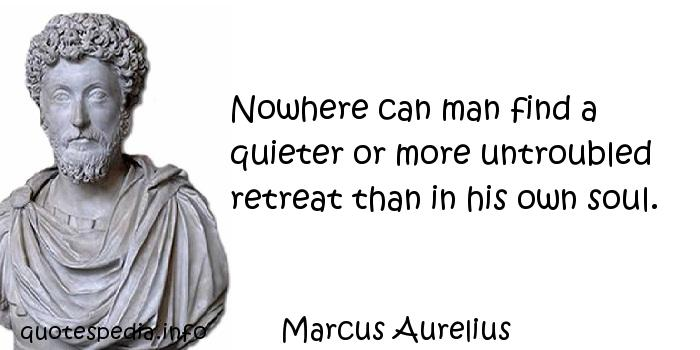Marcus Aurelius - Nowhere can man find a quieter or more untroubled retreat than in his own soul.
