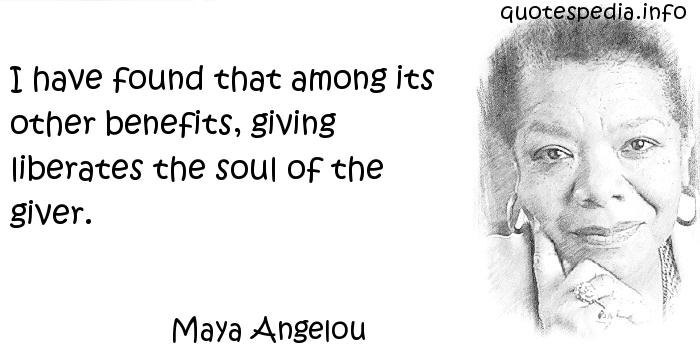 Maya Angelou - I have found that among its other benefits, giving liberates the soul of the giver.