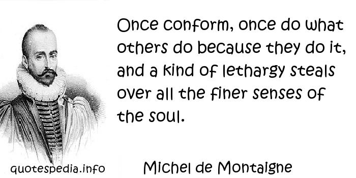 Michel de Montaigne - Once conform, once do what others do because they do it, and a kind of lethargy steals over all the finer senses of the soul.