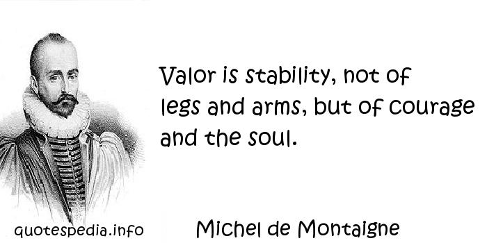 Michel de Montaigne - Valor is stability, not of legs and arms, but of courage and the soul.
