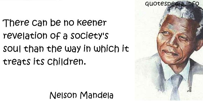 Nelson Mandela - There can be no keener revelation of a society's soul than the way in which it treats its children.