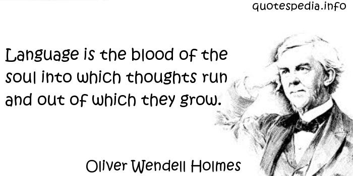 Oliver Wendell Holmes - Language is the blood of the soul into which thoughts run and out of which they grow.