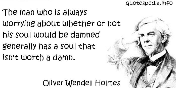 Oliver Wendell Holmes - The man who is always worrying about whether or not his soul would be damned generally has a soul that isn't worth a damn.