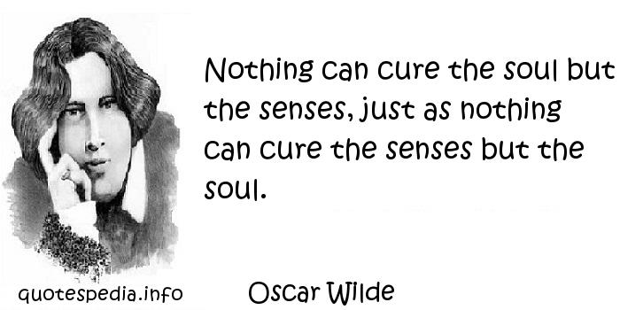 Oscar Wilde - Nothing can cure the soul but the senses, just as nothing can cure the senses but the soul.