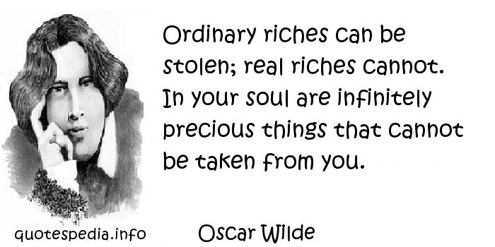 Oscar Wilde - Ordinary riches can be stolen; real riches cannot. In your soul are infinitely precious things that cannot be taken from you.