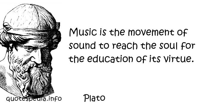 Plato - Music is the movement of sound to reach the soul for the education of its virtue.