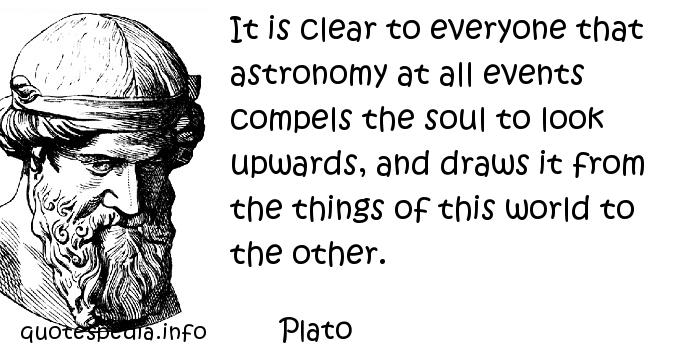 Plato - It is clear to everyone that astronomy at all events compels the soul to look upwards, and draws it from the things of this world to the other.