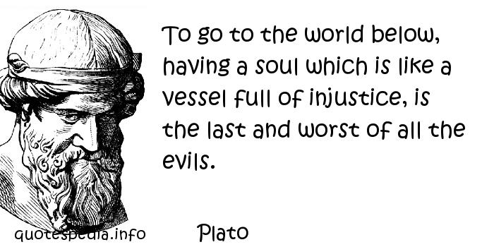 Plato - To go to the world below, having a soul which is like a vessel full of injustice, is the last and worst of all the evils.