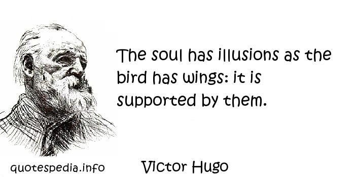 Victor Hugo - The soul has illusions as the bird has wings: it is supported by them.