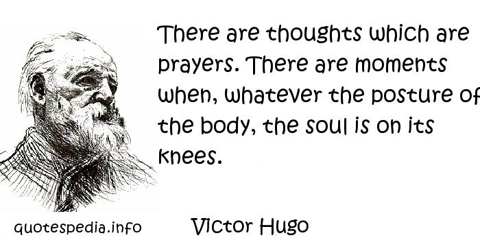 Victor Hugo - There are thoughts which are prayers. There are moments when, whatever the posture of the body, the soul is on its knees.