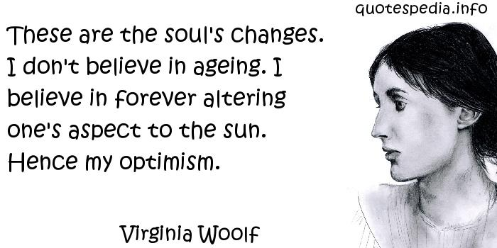 Virginia Woolf - These are the soul's changes. I don't believe in ageing. I believe in forever altering one's aspect to the sun. Hence my optimism.