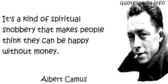 Albert Camus - It's a kind of spiritual snobbery that makes people think they can be happy without money.