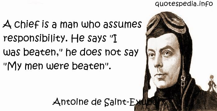 Antoine de Saint-Exupery - A chief is a man who assumes responsibility. He says