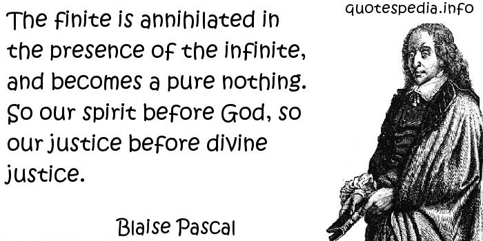 Blaise Pascal - The finite is annihilated in the presence of the infinite, and becomes a pure nothing. So our spirit before God, so our justice before divine justice.